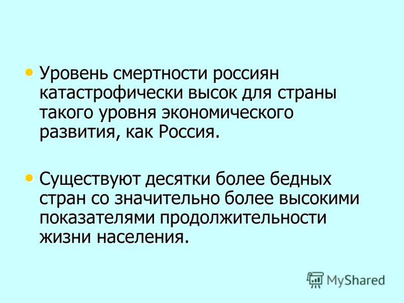Уровень смертности россиян катастрофически высок для страны такого уровня экономического развития, как Россия. Уровень смертности россиян катастрофически высок для страны такого уровня экономического развития, как Россия. Существуют десятки более бед