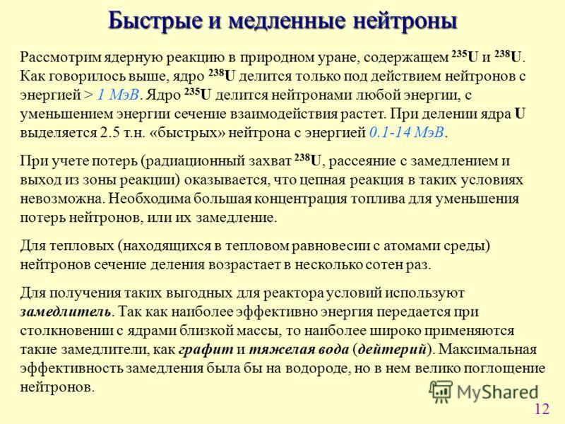 12 Быстрые и медленные нейтроны Рассмотрим ядерную реакцию в природном уране, содержащем 235 U и 238 U. Как говорилось выше, ядро 238 U делится только под действием нейтронов с энергией > 1 МэВ. Ядро 235 U делится нейтронами любой энергии, с уменьшен