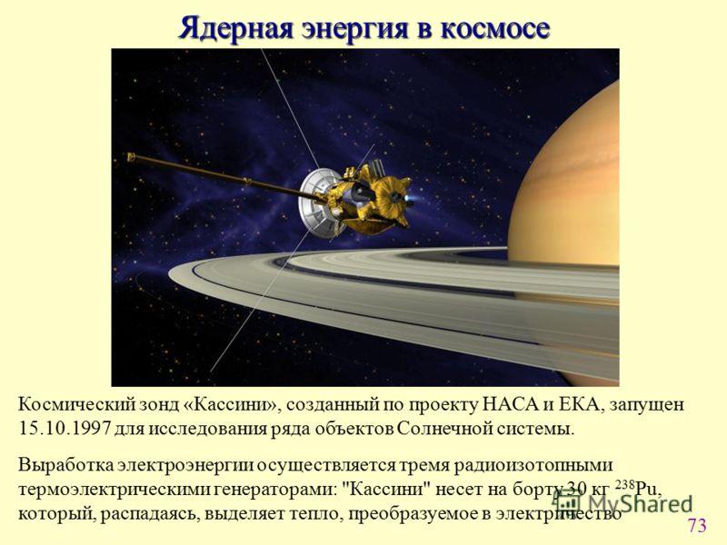 73 Ядерная энергия в космосе Космический зонд «Кассини», созданный по проекту НАСА и ЕКА, запущен 15.10.1997 для исследования ряда объектов Солнечной системы. Выработка электроэнергии осуществляется тремя радиоизотопными термоэлектрическими генератор