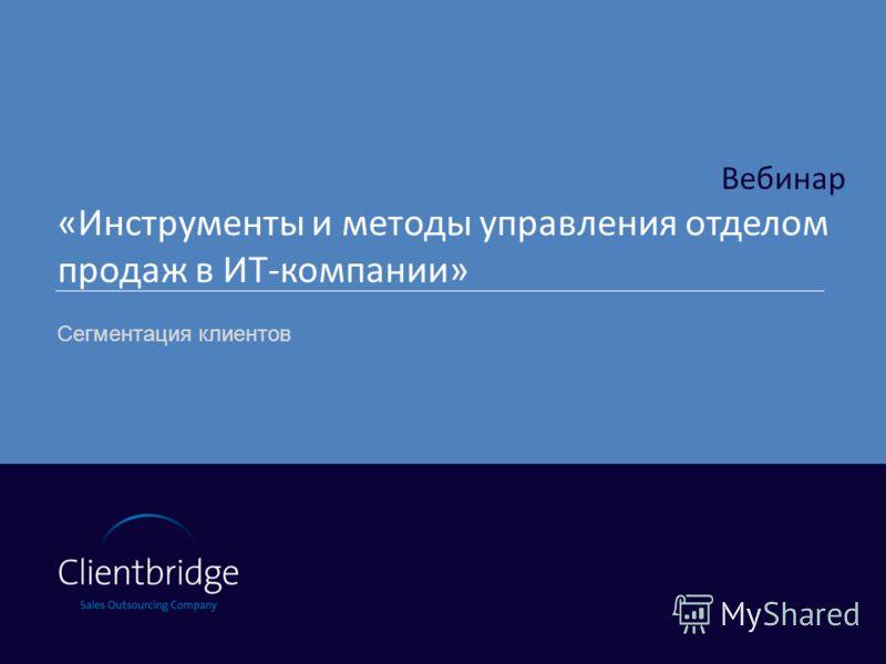 Вебинар «Инструменты и методы управления отделом продаж в ИТ-компании» Сегментация клиентов