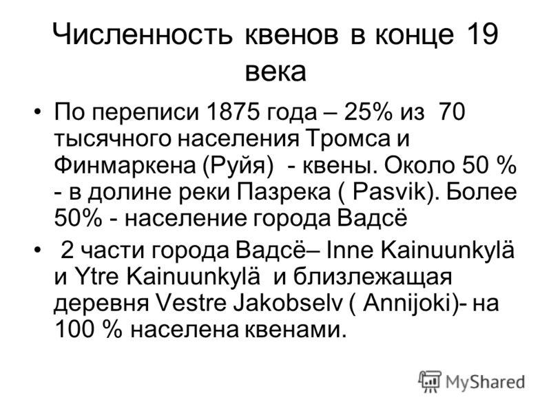 Численность квенов в конце 19 века По переписи 1875 года – 25% из 70 тысячного населения Тромса и Финмаркена (Руйя) - квены. Около 50 % - в долине реки Пазрека ( Pasvik). Более 50% - население города Вадсё 2 части города Вадсё– Inne Kainuunkylä и Ytr