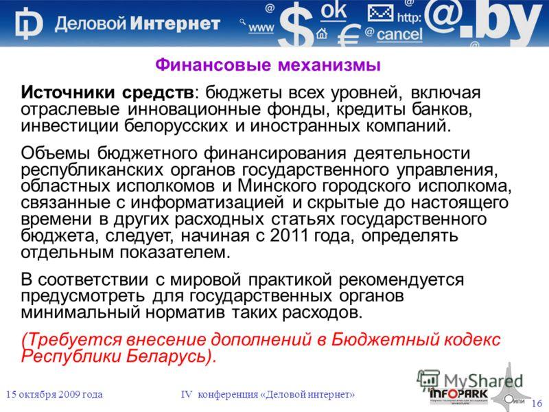 16 15 октября 2009 годаIV конференция «Деловой интернет» Финансовые механизмы Источники средств: бюджеты всех уровней, включая отраслевые инновационные фонды, кредиты банков, инвестиции белорусских и иностранных компаний. Объемы бюджетного финансиров