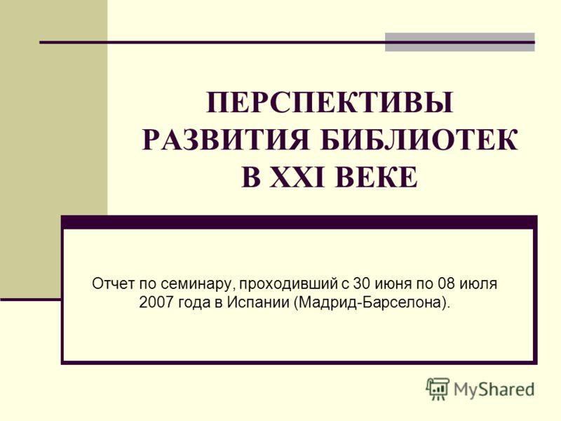 ПЕРСПЕКТИВЫ РАЗВИТИЯ БИБЛИОТЕК В XXI ВЕКЕ Отчет по семинару, проходивший с 30 июня по 08 июля 2007 года в Испании (Мадрид-Барселона).