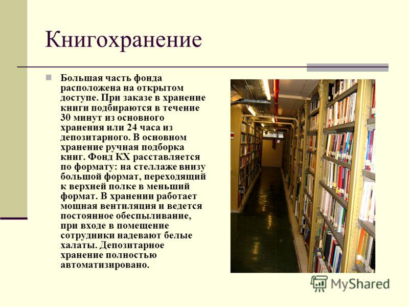 Книгохранение Большая часть фонда расположена на открытом доступе. При заказе в хранение книги подбираются в течение 30 минут из основного хранения или 24 часа из депозитарного. В основном хранение ручная подборка книг. Фонд КХ расставляется по форма