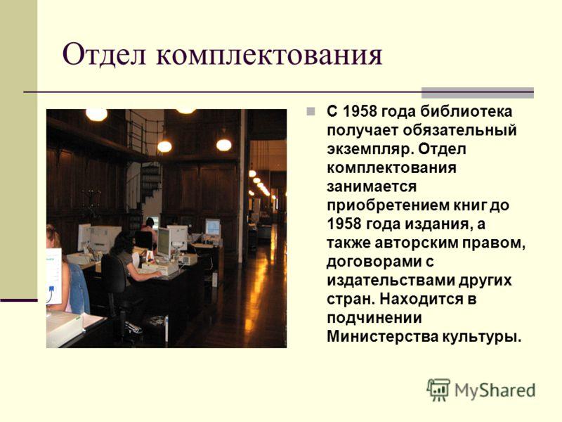 Отдел комплектования С 1958 года библиотека получает обязательный экземпляр. Отдел комплектования занимается приобретением книг до 1958 года издания, а также авторским правом, договорами с издательствами других стран. Находится в подчинении Министерс