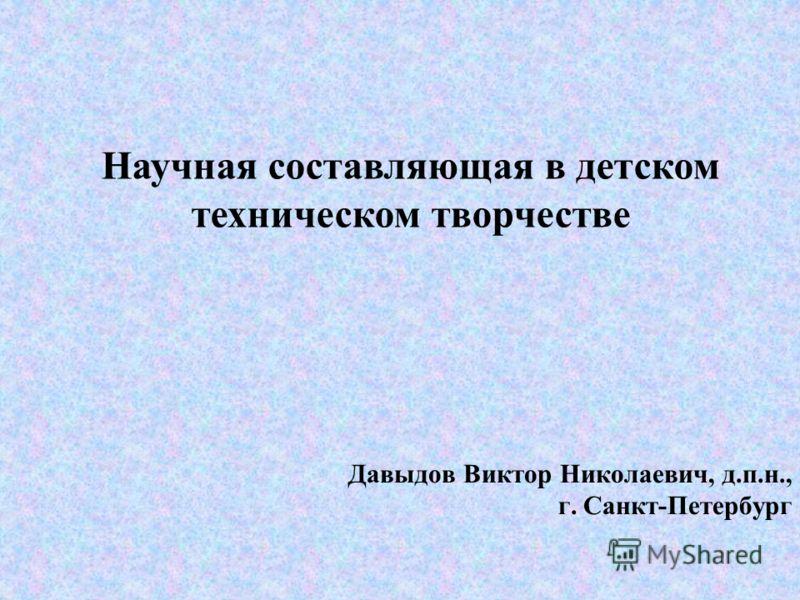 Давыдов Виктор Николаевич, д.п.н., г. Санкт-Петербург Научная составляющая в детском техническом творчестве