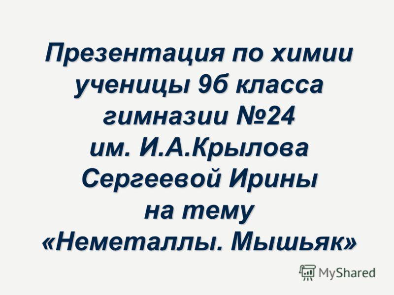 Презентация по химии ученицы 9б класса гимназии 24 им. И.А.Крылова Сергеевой Ирины на тему «Неметаллы. Мышьяк»