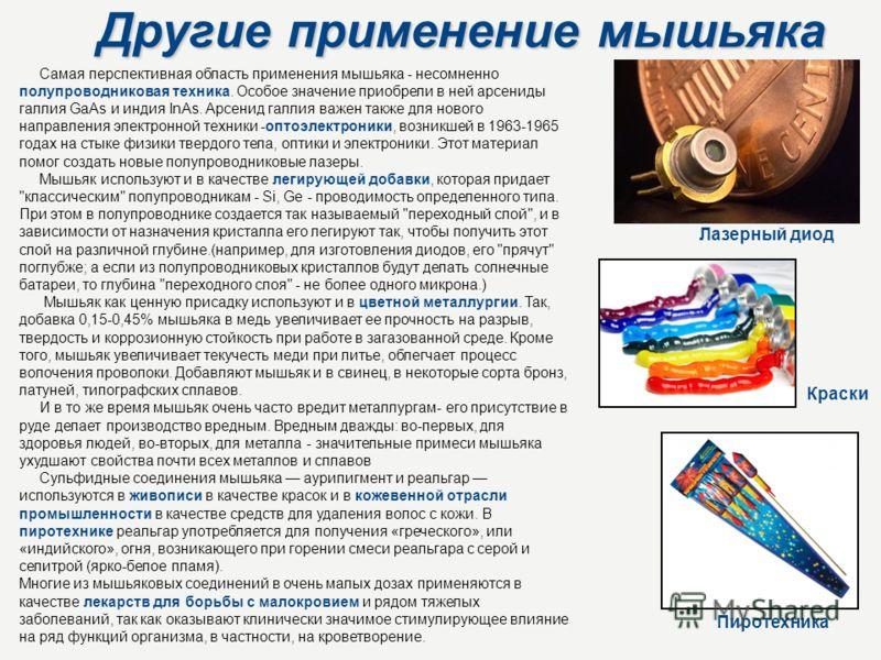 Другие применение мышьяка Самая перспективная область применения мышьяка - несомненно полупроводниковая техника. Особое значение приобрели в ней арсениды галлия GaАs и индия InАs. Арсенид галлия важен также для нового направления электронной техники