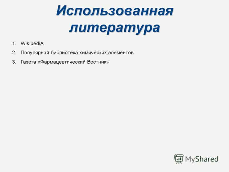 Использованная литература 1.WikipediA 2.Популярная библиотека химических элементов 3.Газета «Фармацевтический Вестник»