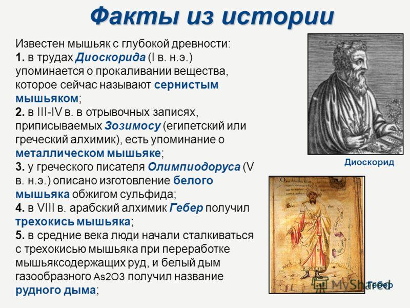 Факты из истории Известен мышьяк с глубокой древности: 1. в трудах Диоскорида (I в. н.э.) упоминается о прокаливании вещества, которое сейчас называют сернистым мышьяком; 2. в III-IV в. в отрывочных записях, приписываемых Зозимосу (египетский или гре