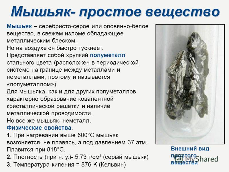Мышьяк- простое вещество Мышьяк – серебристо-серое или оловянно-белое вещество, в свежем изломе обладающее металлическим блеском. Но на воздухе он быстро тускнеет. Представляет собой хрупкий полуметалл стального цвета (расположен в периодической сист