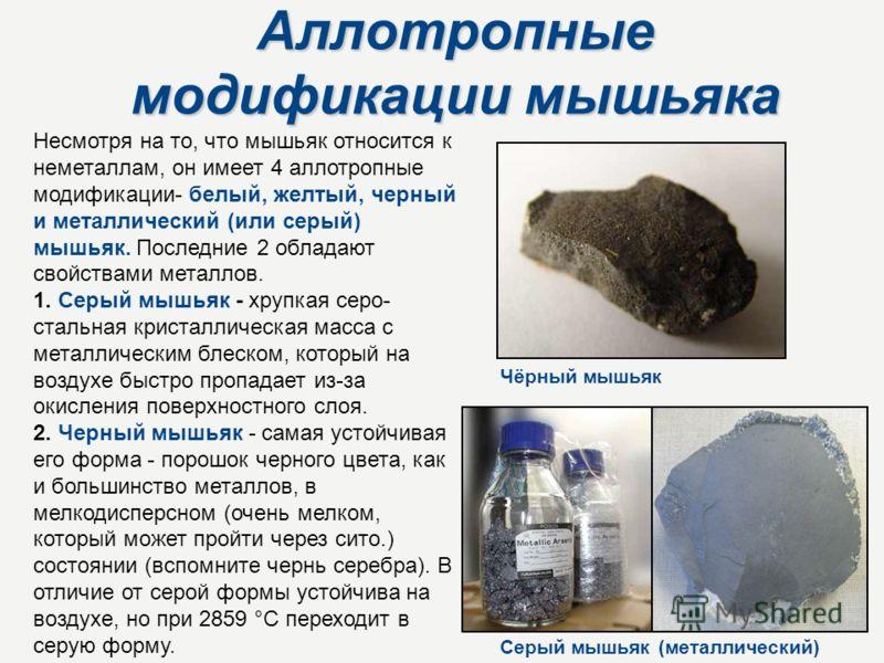 Аллотропные модификации мышьяка Несмотря на то, что мышьяк относится к неметаллам, он имеет 4 аллотропные модификации- белый, желтый, черный и металлический (или серый) мышьяк. Последние 2 обладают свойствами металлов. 1. Серый мышьяк - хрупкая серо-