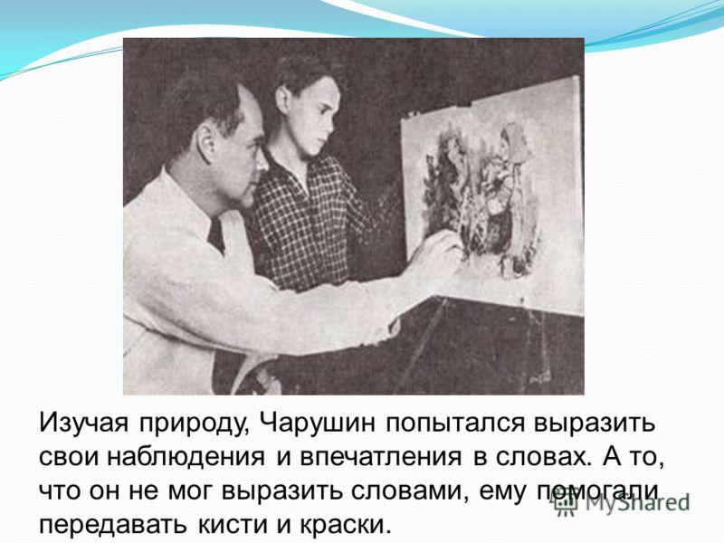 Изучая природу, Чарушин попытался выразить свои наблюдения и впечатления в словах. А то, что он не мог выразить словами, ему помогали передавать кисти и краски.