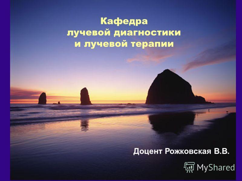 Доцент Рожковская В.В. Кафедра лучевой диагностики и лучевой терапии