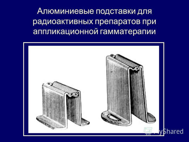 Алюминиевые подставки для радиоактивных препаратов при аппликационной гамматерапии