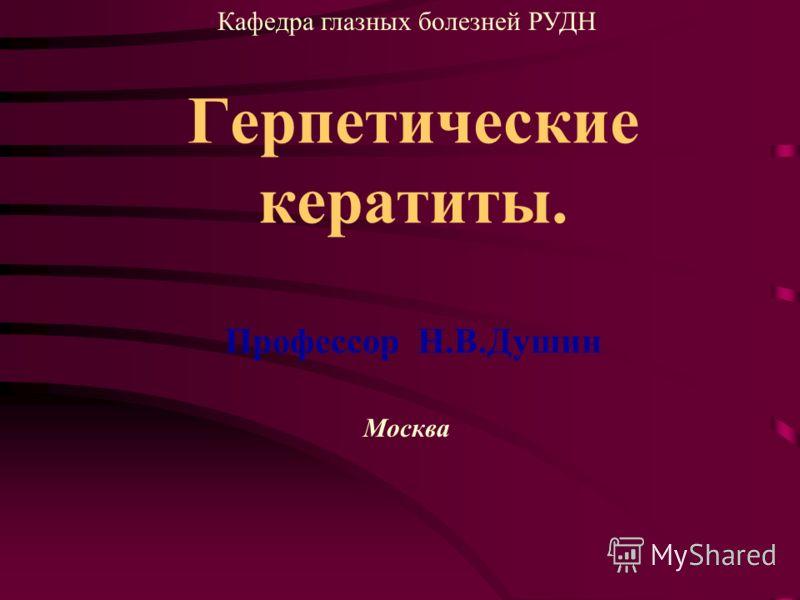 Герпетические кератиты. Профессор Н.В.Душин Москва Кафедра глазных болезней РУДН