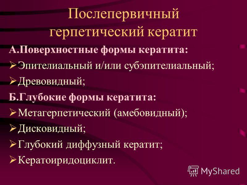 Послепервичный герпетический кератит А.Поверхностные формы кератита: Эпителиальный и/или субэпителиальный; Древовидный; Б.Глубокие формы кератита: Метагерпетический (амебовидный); Дисковидный; Глубокий диффузный кератит; Кератоиридоциклит.
