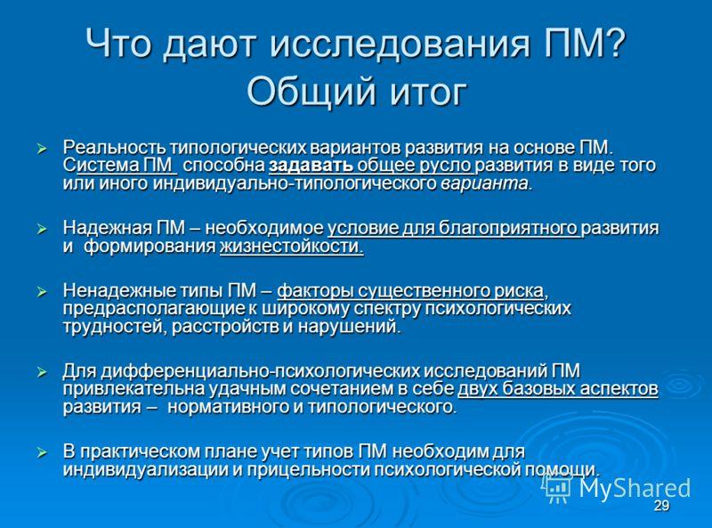 29 Что дают исследования ПМ? Общий итог Реальность типологических вариантов развития на основе ПМ. Система ПМ способна задавать общее русло развития в виде того или иного индивидуально-типологического варианта. Реальность типологических вариантов раз