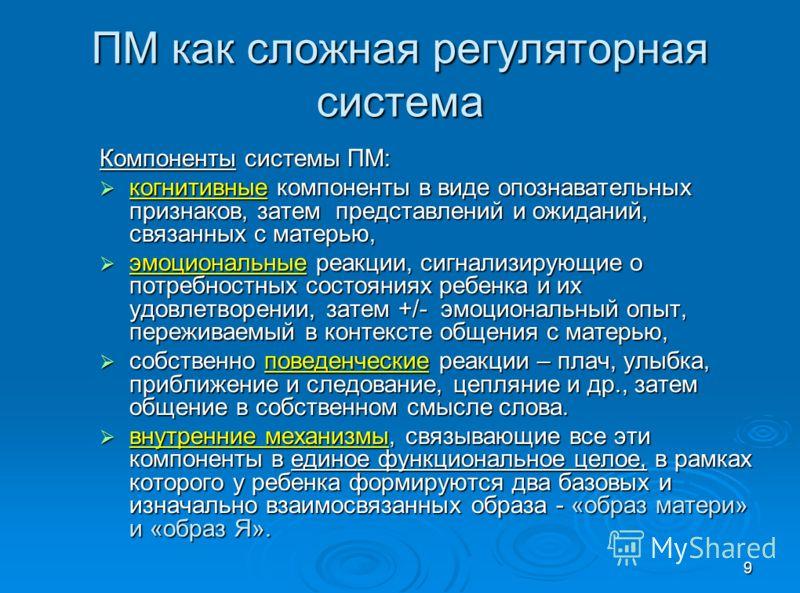 9 ПМ как сложная регуляторная система Компоненты системы ПМ: когнитивные компоненты в виде опознавательных признаков, затем представлений и ожиданий, связанных с матерью, когнитивные компоненты в виде опознавательных признаков, затем представлений и