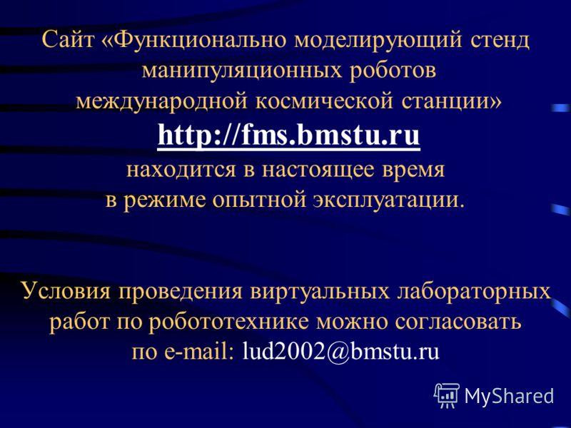 Сайт «Функционально моделирующий стенд манипуляционных роботов международной космической станции» http://fms.bmstu.ru находится в настоящее время в режиме опытной эксплуатации. Условия проведения виртуальных лабораторных работ по робототехнике можно