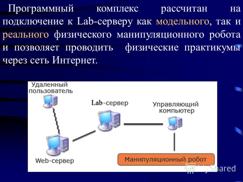 Программный комплекс рассчитан на подключение к Lab-серверу как модельного, так и реального физического манипуляционного робота и позволяет проводить физические практикумы через сеть Интернет.