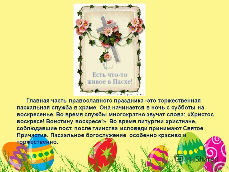 Главная часть православного праздника -это торжественная пасхальная служба в храме. Она начинается в ночь с субботы на воскресенье. Во время службы многократно звучат слова: «Христос воскресе! Воистину воскресе!» Во время литургии христиане, соблюдав
