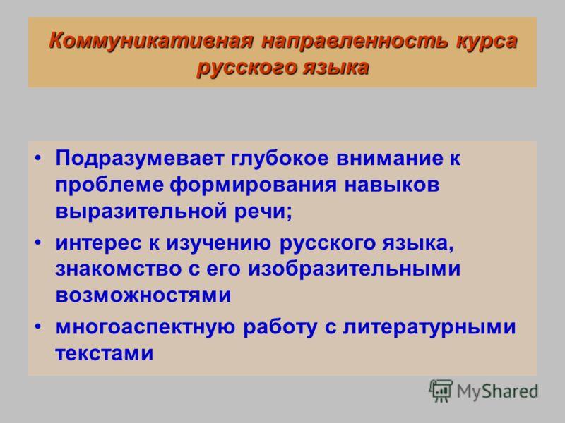 Коммуникативная направленность курса русского языка Подразумевает глубокое внимание к проблеме формирования навыков выразительной речи; интерес к изучению русского языка, знакомство с его изобразительными возможностями многоаспектную работу с литерат
