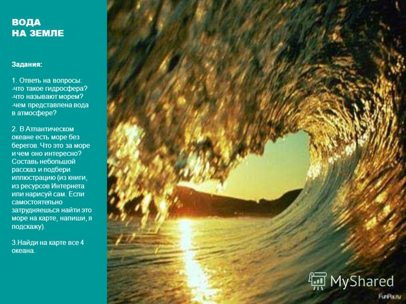 ВОДА НА ЗЕМЛЕ Задания: 1. Ответь на вопросы: -что такое гидросфера? -что называют морем? -чем представлена вода в атмосфере? 2. В Атлантическом океане есть море без берегов. Что это за море и чем оно интересно? Составь небольшой рассказ и подбери илл