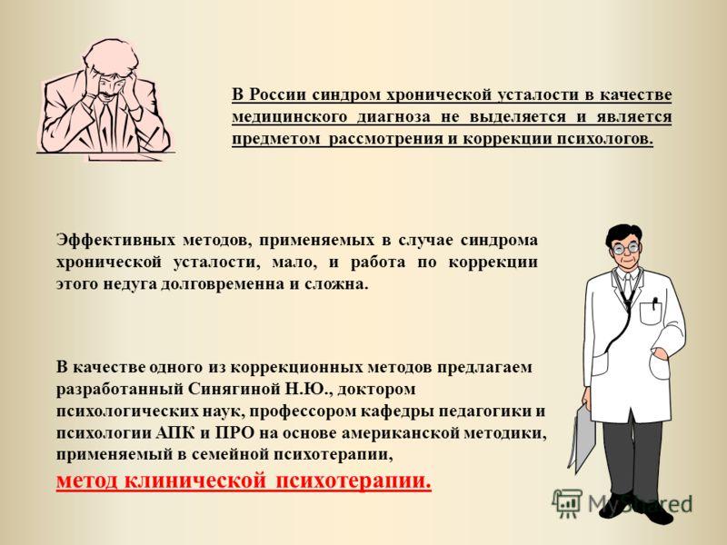 В России синдром хронической усталости в качестве медицинского диагноза не выделяется и является предметом рассмотрения и коррекции психологов. Эффективных методов, применяемых в случае синдрома хронической усталости, мало, и работа по коррекции этог