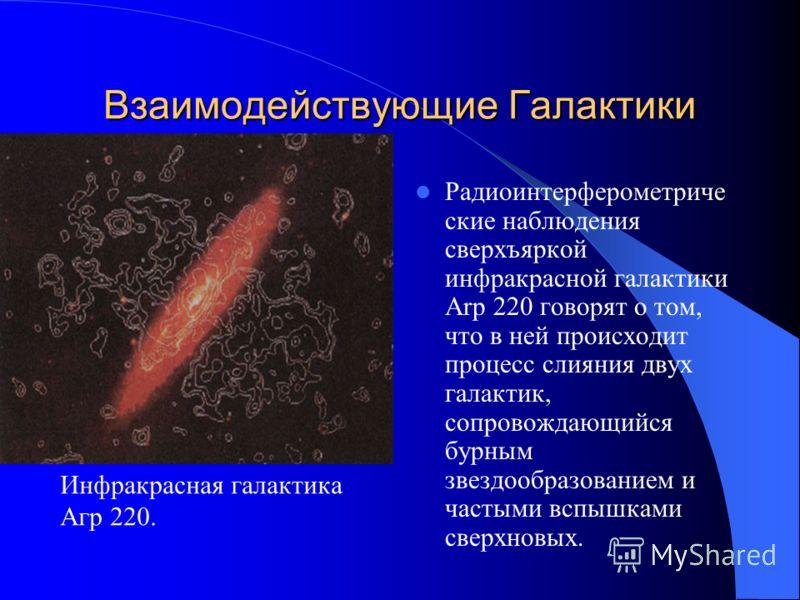 Взаимодействующие Галактики Если галактики в своем движении близко походят друг к другу, то они могут испытывать сильное гравитационное взаимодействие на расстоянии, даже не соприкасаясь. При взаимном проникновении галактики могут даже слиться друг с