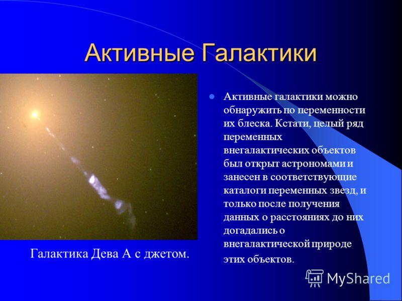 Активные Галактики Характерной особенностью излучения активных ядер галактик является их высокая мощность и переменность, происходящая на самых различных масштабах времени – от нескольких десятков часов до нескольких лет (в рентгеновском диапазоне сп