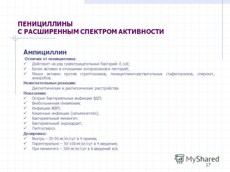 16 ПРОЛОНГИРОВАННЫЕ ПРЕПАРАТЫ ПЕНИЦИЛЛИНА Бензилпенициллин пропаин (Новокаиновая соль бензилпенициллина) Дозировка Дети: в/м – 100 тыс ЕД/кг/сут в 1 введение – длительность лечения 14 дней. Бензатин бензилпенициллин (Бициллин-1, Экстенциллин, Ретарпе
