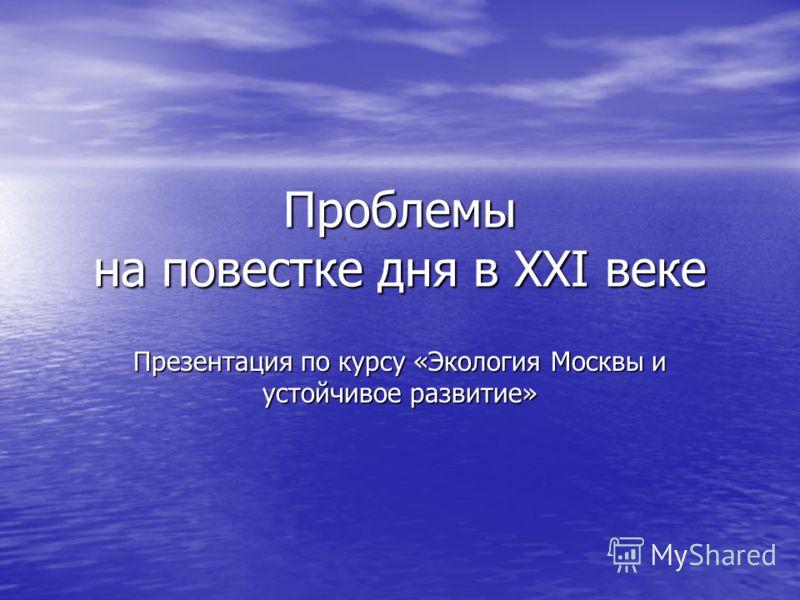 Проблемы на повестке дня в XXI веке Презентация по курсу «Экология Москвы и устойчивое развитие»