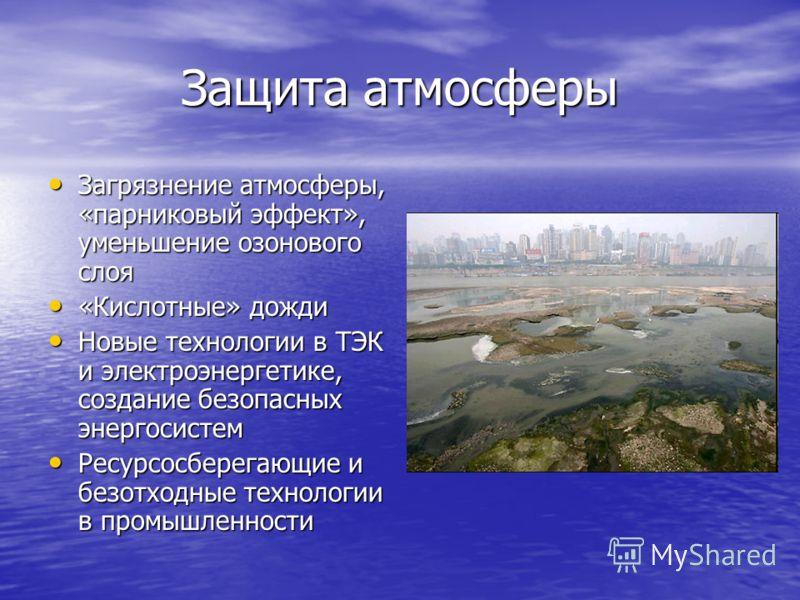 Защита атмосферы Загрязнение атмосферы, «парниковый эффект», уменьшение озонового слоя Загрязнение атмосферы, «парниковый эффект», уменьшение озонового слоя «Кислотные» дожди «Кислотные» дожди Новые технологии в ТЭК и электроэнергетике, создание безо