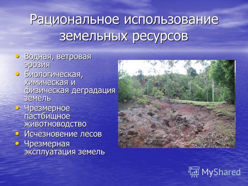 Рациональное использование земельных ресурсов Водная, ветровая эрозия Водная, ветровая эрозия Биологическая, химическая и физическая деградация земель Биологическая, химическая и физическая деградация земель Чрезмерное пастбищное животноводство Чрезм