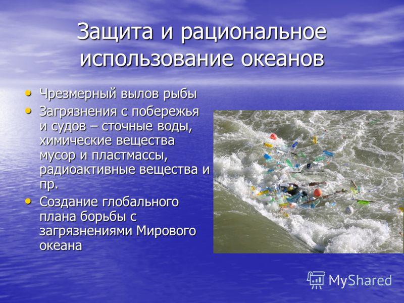 Защита и рациональное использование океанов Чрезмерный вылов рыбы Чрезмерный вылов рыбы Загрязнения с побережья и судов – сточные воды, химические вещества мусор и пластмассы, радиоактивные вещества и пр. Загрязнения с побережья и судов – сточные вод