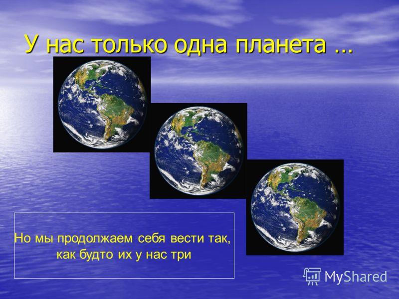 У нас только одна планета … Но мы продолжаем себя вести так, как будто их у нас три
