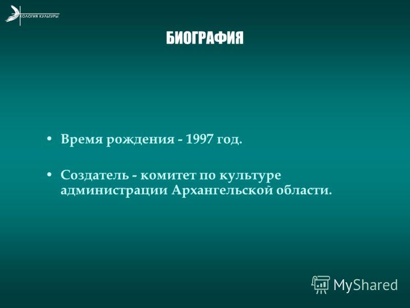 БИОГРАФИЯ Время рождения - 1997 год. Создатель - комитет по культуре администрации Архангельской области.
