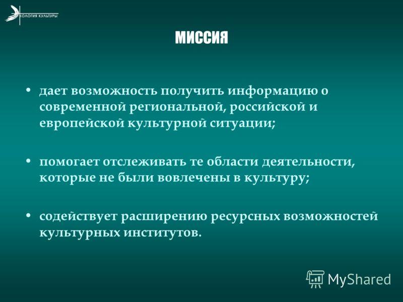 МИССИЯ дает возможность получить информацию о современной региональной, российской и европейской культурной ситуации; помогает отслеживать те области деятельности, которые не были вовлечены в культуру; содействует расширению ресурсных возможностей ку