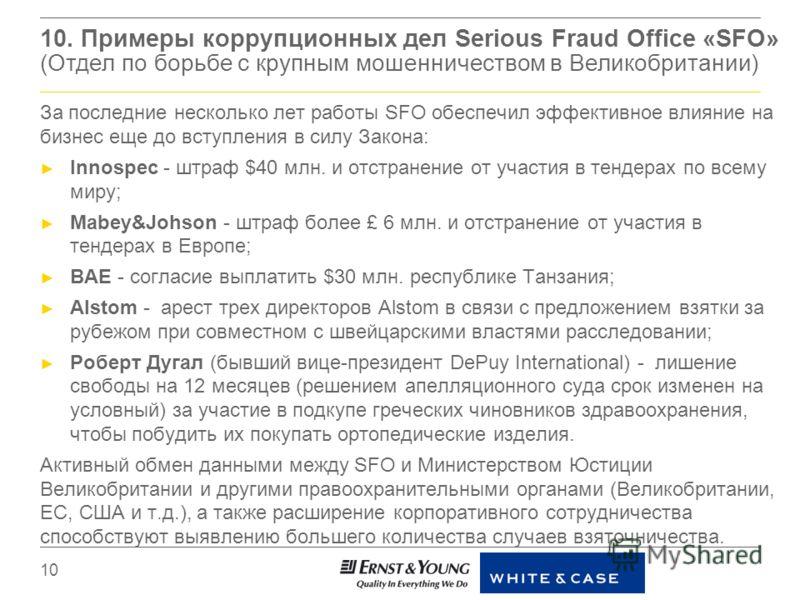 10. Примеры коррупционных дел Serious Fraud Office «SFO» (Отдел по борьбе с крупным мошенничеством в Великобритании) За последние несколько лет работы SFO обеспечил эффективное влияние на бизнес еще до вступления в силу Закона: Innospec - штраф $40 м