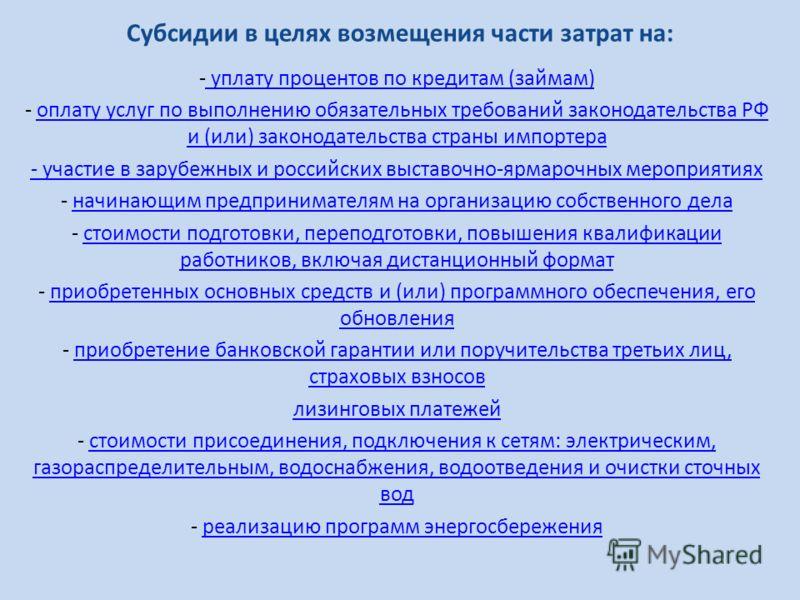 Субсидии в целях возмещения части затрат на: - уплату процентов по кредитам (займам) уплату процентов по кредитам (займам) - оплату услуг по выполнению обязательных требований законодательства РФ и (или) законодательства страны импортераоплату услуг