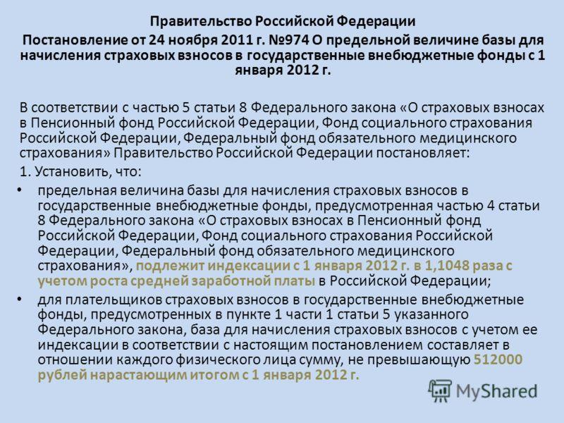 Правительство Российской Федерации Постановление от 24 ноября 2011 г. 974 О предельной величине базы для начисления страховых взносов в государственные внебюджетные фонды с 1 января 2012 г. В соответствии с частью 5 статьи 8 Федерального закона «О ст