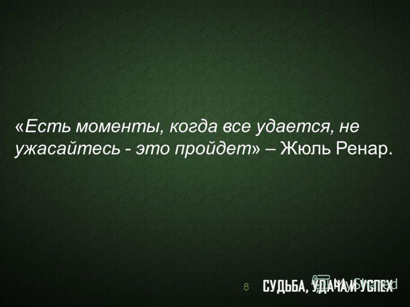 «Есть моменты, когда все удается, не ужасайтесь - это пройдет» – Жюль Ренар. 8