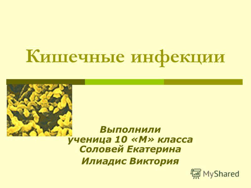 Кишечные инфекции Выполнили ученица 10 «М» класса Соловей Екатерина Илиадис Виктория