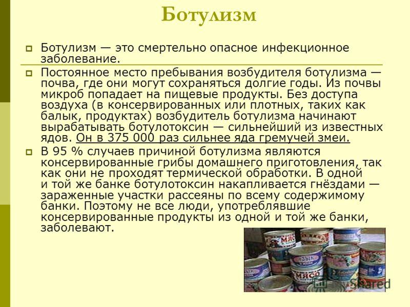 Ботулизм Ботулизм это смертельно опасное инфекционное заболевание. Постоянное место пребывания возбудителя ботулизма почва, где они могут сохраняться долгие годы. Из почвы микроб попадает на пищевые продукты. Без доступа воздуха (в консервированных и