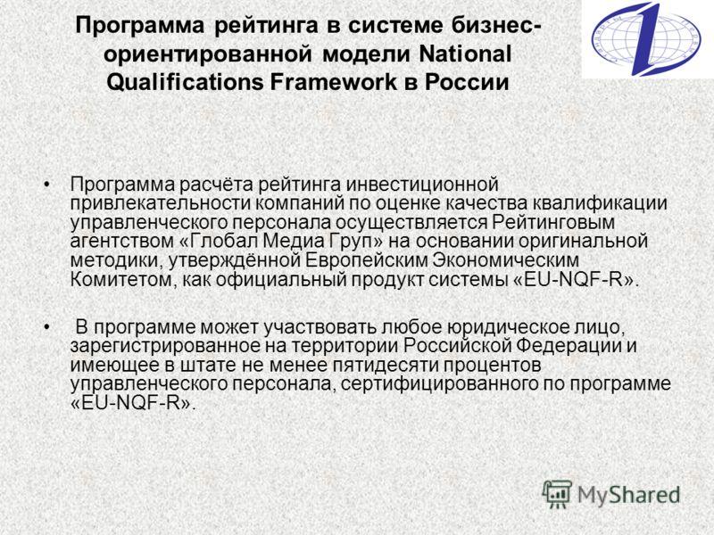 Программа рейтинга в системе бизнес- ориентированной модели National Qualifications Framework в России Программа расчёта рейтинга инвестиционной привлекательности компаний по оценке качества квалификации управленческого персонала осуществляется Рейти
