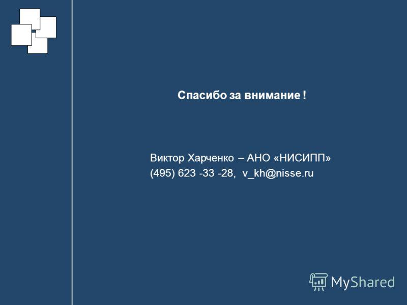 Спасибо за внимание ! Виктор Харченко – АНО «НИСИПП» (495) 623 -33 -28, v_kh@nisse.ru