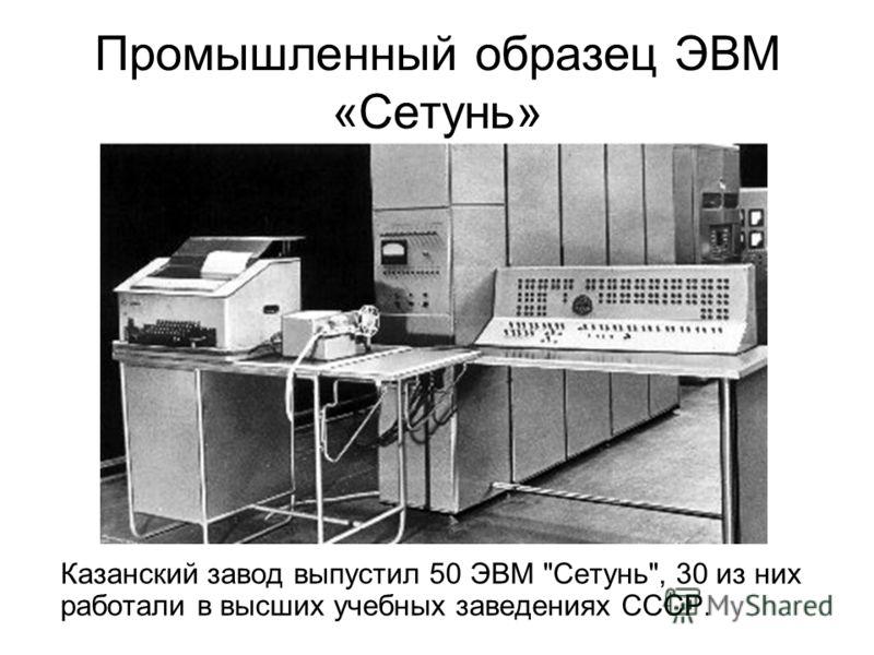 Промышленный образец ЭВМ «Сетунь» Казанский завод выпустил 50 ЭВМ Сетунь, 30 из них работали в высших учебных заведениях СССР.