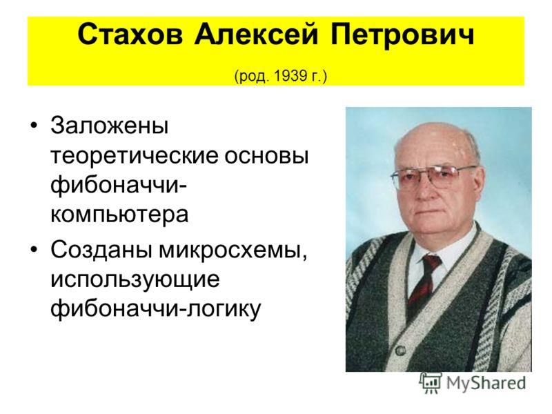 Стахов Алексей Петрович (род. 1939 г.) Заложены теоретические основы фибоначчи- компьютера Созданы микросхемы, использующие фибоначчи-логику