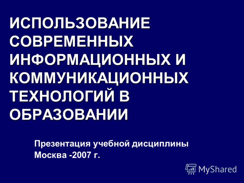 ИСПОЛЬЗОВАНИЕ СОВРЕМЕННЫХ ИНФОРМАЦИОННЫХ И КОММУНИКАЦИОННЫХ ТЕХНОЛОГИЙ В ОБРАЗОВАНИИ Презентация учебной дисциплины Москва -2007 г.